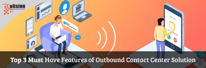 Top 3 Must Have Features of Outbound Contact Center Solution