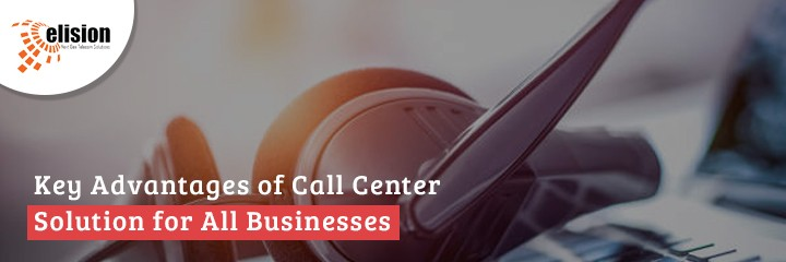 Key Advantages of Call Center Solution for All Businesses