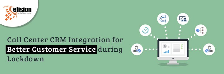 Call Center CRM Integration for Better Customer Service during Lockdown