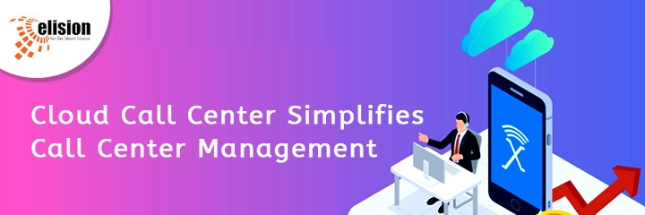 How the Cloud Call Center Simplifies Call Center Management