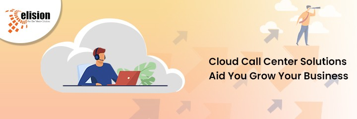 Cloud Call Center Solutions Aid You Grow Your Business