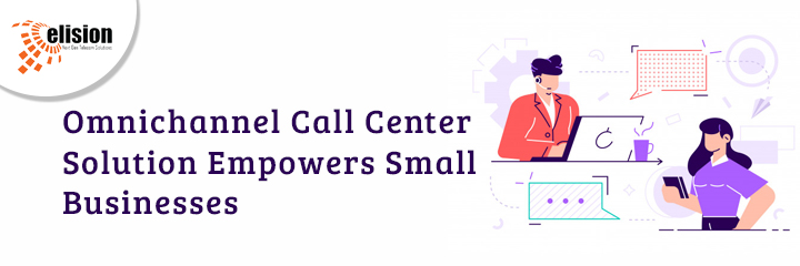 Omnichannel Call Center Solution Empowers Small Businesses