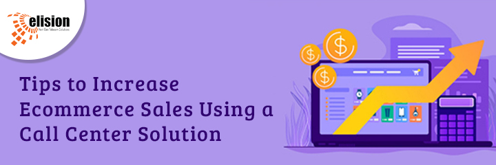 How to Increase E-commerce Sales Using a Call Center Solution?