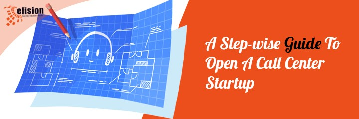 A Step-wise Guide To Open A Call Center Startup